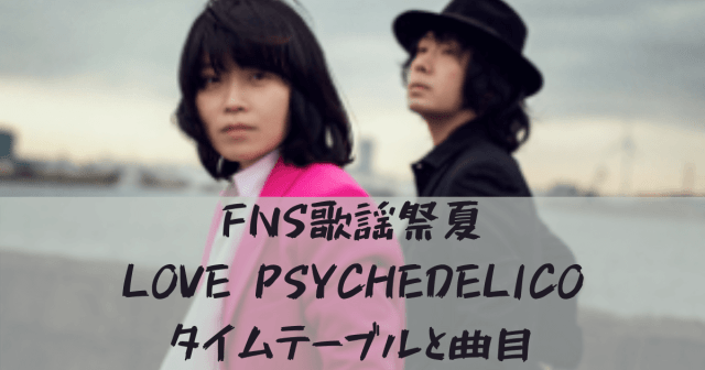 FNS歌謡祭夏【2020】LOVE PSYCHEDELICOのタイムテーブル(出演時間)と曲目は?