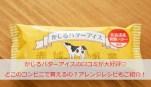 かじるバターアイスの口コミが大好評♡どこのコンビニで買えるの?大人気のアレンジレシピもご紹介!
