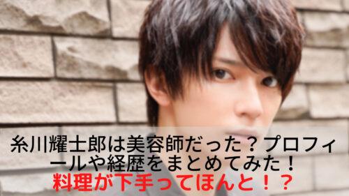 糸川耀士郎は美容師だった?プロフィールや経歴をまとめ!料理が下手ってほんと?
