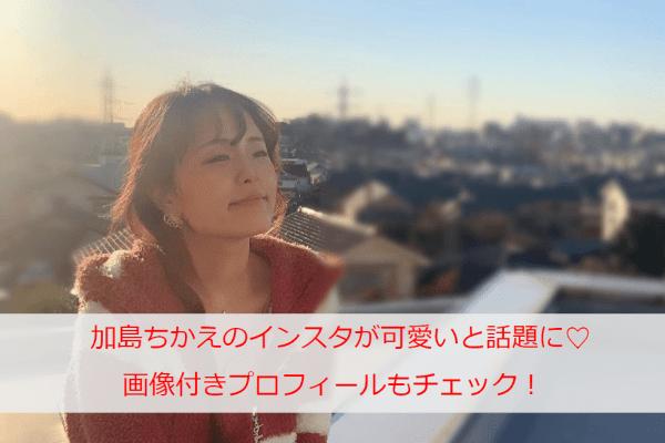 加島ちかえのインスタが可愛いと話題に♡上戸彩などのものまねも大人気!画像付きプロフィールもチェック!