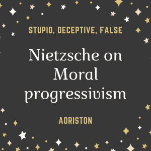 Nietzsche on Moral Progressivism: Stupid, Deceptive, False