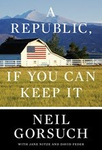 Neil Gorsuch, A Republic, If You Can Keep It