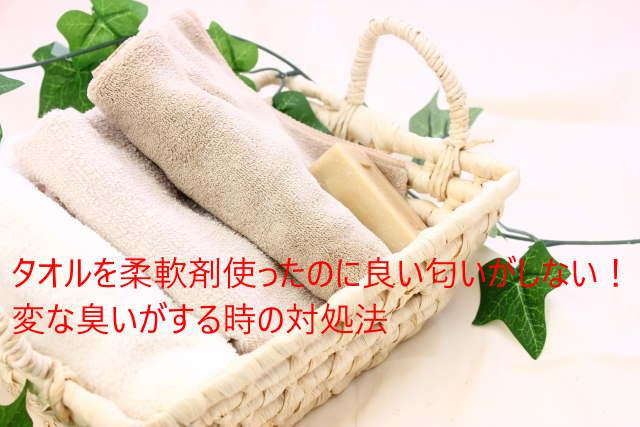 タオルを柔軟剤使ったのに良い匂いがしない!変な臭いがする時の対処法