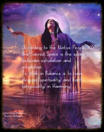According to the Native People, the Sacred Space is the space between exhalation and inhalation. To Walk in Balance is to have Heaven (Spirituality) and Earth (Physically) in Harmony..