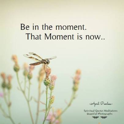 Be in the moment.