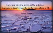 There are no extra pieces in the universe. Everyone is here because he or she has a place to fill, and every piece must fit itself into the big jigsaw puzzle.. ~Deepak Chopra
