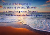 Tune in to the frequency of the pulses of the soul. The soul is a living being whose language is the silence and the breath is peace.