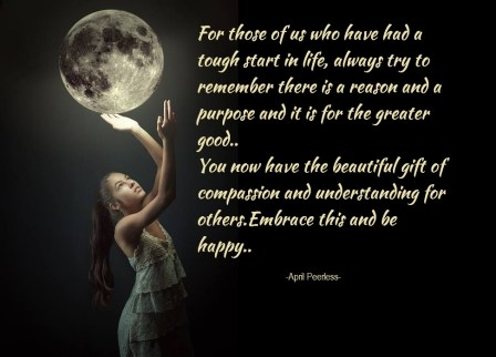 For those of us who have had a tough start in life, always try to remember there is a reason and a purpose and it is for the greater good.. You now have the beautiful gift of compassion and understanding for others.Embrace this and be happy. April Peerless2013