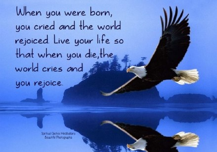 When you were born, you cried and the world rejoiced. Live your life so that when you die, the world cries and you rejoice.. ~Kabir Das