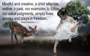 Mindful and creative, a child who has neither a past, nor examples to follow, nor value judgments, simply lives, speaks and plays in freedom. ~Arnaud Desjardins