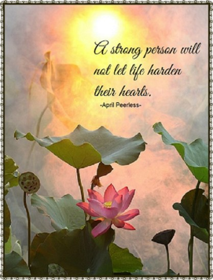 """A strong person is able to admit that they bleed just like everybody else. A strong person will not let life harden their hearts. A strong person will never take kindness for weakness because they understand what that feels like. A strong person is willing to stay kind and forgiving and try to be wiser spiritually rather than just worldly. I say to all the worlds truly strong people,""""Keep going, keep loving and stay strong!"""" April Peerless 2014"""