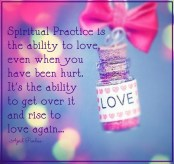 Spiritual Practice is the ability to love, even when you have been hurt. It's the ability to get over it and rise to love again... April peerless
