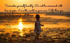 Surrender yourself humbly. Do not be concerned with loss or gain. Love the world as your own Self; then you can truly care for all things. ~Lao Tsu