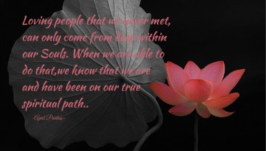 Loving people that we never met, can only come from deep within our Souls. When we are able to do that,we know that we are and have been on our true spiritual path..