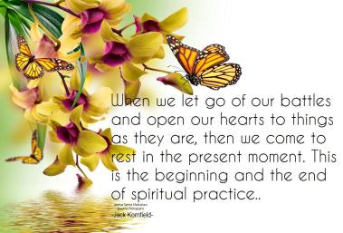 When we let go of our battles and open our hearts to things as they are, then we come to rest in the present moment. This is the beginning and the end of spiritual practice.. ~Jack Kornfield