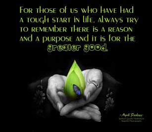 For those of us who have had a tough start in life, always try to remember there is a reason and a purpose and it is for the greater good.. You now have the beautiful gift of compassion and understanding for others.Embrace this and be happy! ~April Peerless