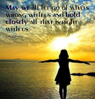 May we all let go of whats wrong with us and hold closely all that is right with us. ~April
