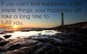 If you can't find happiness in the simple things, your happiness will take a long time to fulfill you. ~April Peerless