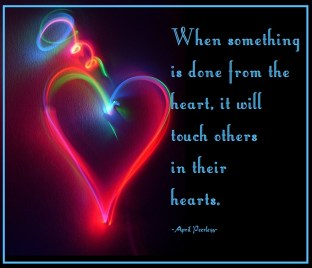 When something is done from the heart, it will touch others in their hearts.