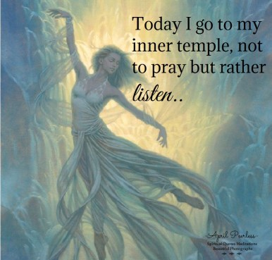 Sometimes we have to go within, to that place that is of peace and solace and that connects us to our Creator. It's a place of prayer and understanding, where our true wisdom resides.It's that place that reminds us who we really are.. Today I go to my inner temple, not to pray but rather listen. April Peerless