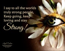 """A strong person is able to admit that they bleed just like everybody else. A strong person will not let life harden their hearts. A strong person will never take kindness for weakness because they understand what that feels like. A strong person is willing to stay kind and forgiving and try to be wiser spiritually rather than just worldly. I say to all the worlds truly strong people,""""Keep going, keep loving and stay strong!'' -April Peerless"""