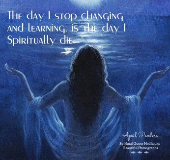 The day I stop changing and learning, is the day I Spiritually die. April Peerless