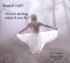 """There is freedom waiting for you, On the breezes of the sky, And you ask """"What if I fall?"""" Oh but my darling, What if you fly?"""" Erin Hanson"""