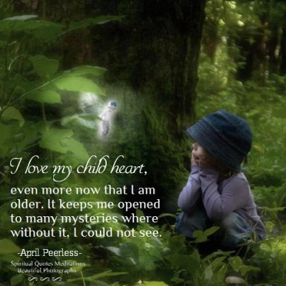 I love my child heart, more now that I am older. It keeps me opened to many mysteries where without it, I could not see. April Peerless