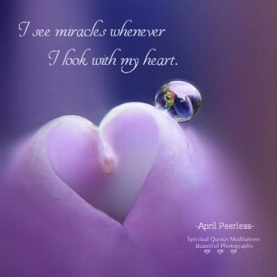 I see miracles whenever I look with my heart. April Peerless