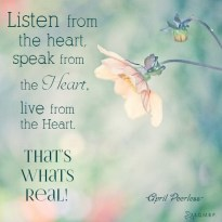 Listen from the heart, speak from the heart, live from the heart That's whats real! May all we do in our lives come from our hearts, because, this not only honors others, but it also gives honor to ourselves. April Peerless
