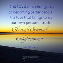 It is love that changes us to becoming better people. It is love that brings to us our own personal truth, through spiritual enlightenment. Love Enlightens in many ways A.Peerless