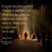 If you're lost, find yourself. If you're in pain, let it go. When you get older you realize how short life really is.Make sure to live it And live it well! April Peerless