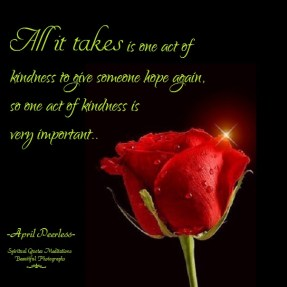 All it takes is one act of kindness to give someone hope again.So one act of kindness is very important. April