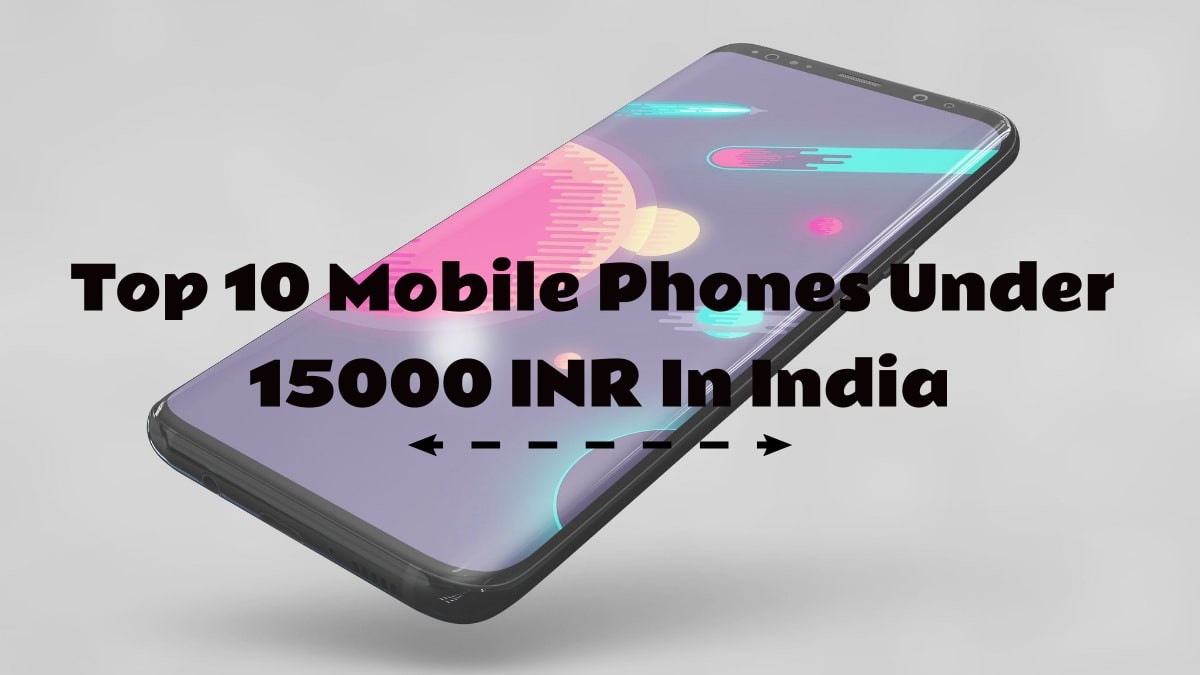Top 10 Mobile Phones Under 15000 INR In India