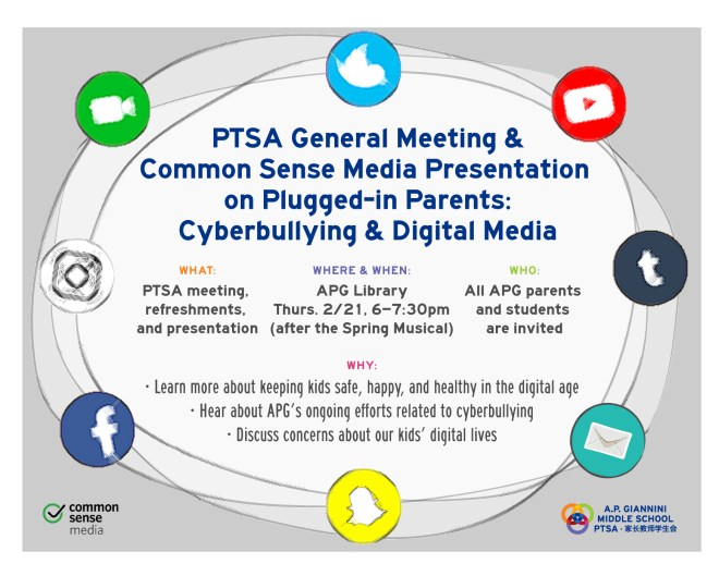 PTSA General Meeting & Common Sense Media Presentation on Plugged-in Parents: Cyberbullying & Digital Media - WHAT: PTSA meeting, refreshments, and presentation - WHERE & WHEN: APG Library, Thurs 2/21, 6-7:30pm (after the Spring Musical) - WHO: All APG parents & students are invited - WHY: • Learn more about keeping kids safe, happy, and healhty in the digital age. • Hear about APG's ongoing efforts relating to cyberbullying • Discuss concerns about our kids' digital lives.