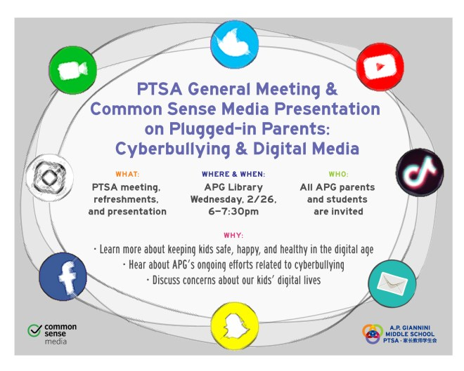 PTSA General Meeting & Common Sense Media Presentation on Plugged-in Parents: Cyberbullying & Digital Media. PTSA meeting, refreshments, and presentation. APG Library, Wednesday 2/26, 6-7:30pm. All APG parents and students are invited. Learn more about keeping kids safe, happy, and healthy in the digital age. Hear about APG's ongoing efforts related to cyberbullying. Discuss concerns about our kids' digital lives.
