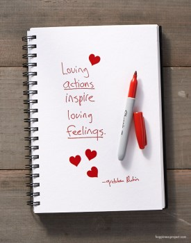 Loving actions inspire loving feelings.