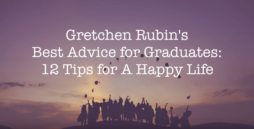 Gretchen Rubin's Advice to Graduates: 12 Tips for a Happy Life