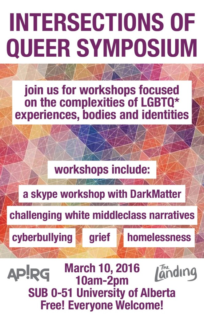 Intersections of Queer Symposium. join us for workshops focused on the complexities of LGBTQ* experiences, bodies and identities communities. workshops include: a skype workshop with darkmatter, challenging white middleclass narratives, cyberbullying, grief, homelessness. March 10 . 10am -2 pm. Sub 0-51 University of Alberta. Free everyone welcome