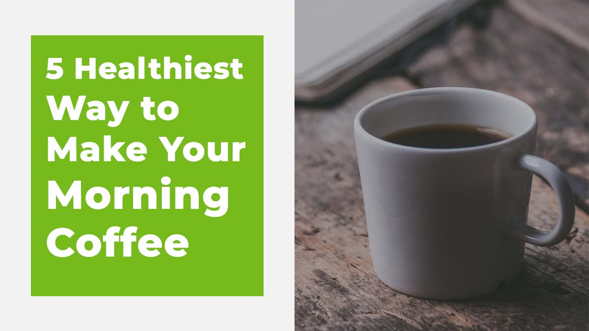 5 Healthiest Way to Make Your Morning Coffee Healthier