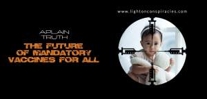 The Future of Mandatory Forced Vaccinations For All | Light On Conspiracies – Revealing the Agenda
