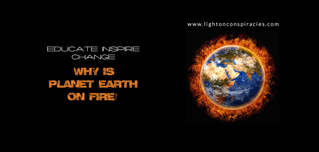 Why Is Planet Earth On Fire? | Light On Conspiracies – Revealing the Agenda