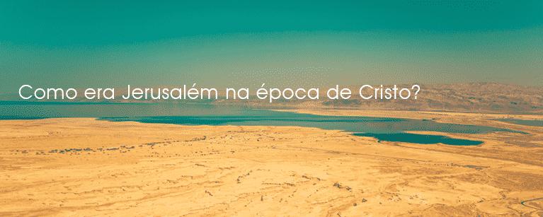 Como era Jerusalém na época de Cristo?