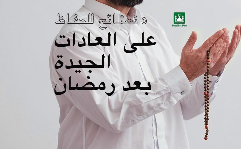 ٥ نصائح للحفاظ على العادات الجيدة بعد  رمضان