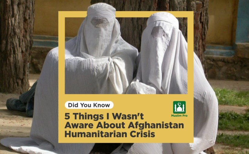 5 Things I Wasn't Aware About Afghanistan Humanitarian Crisis