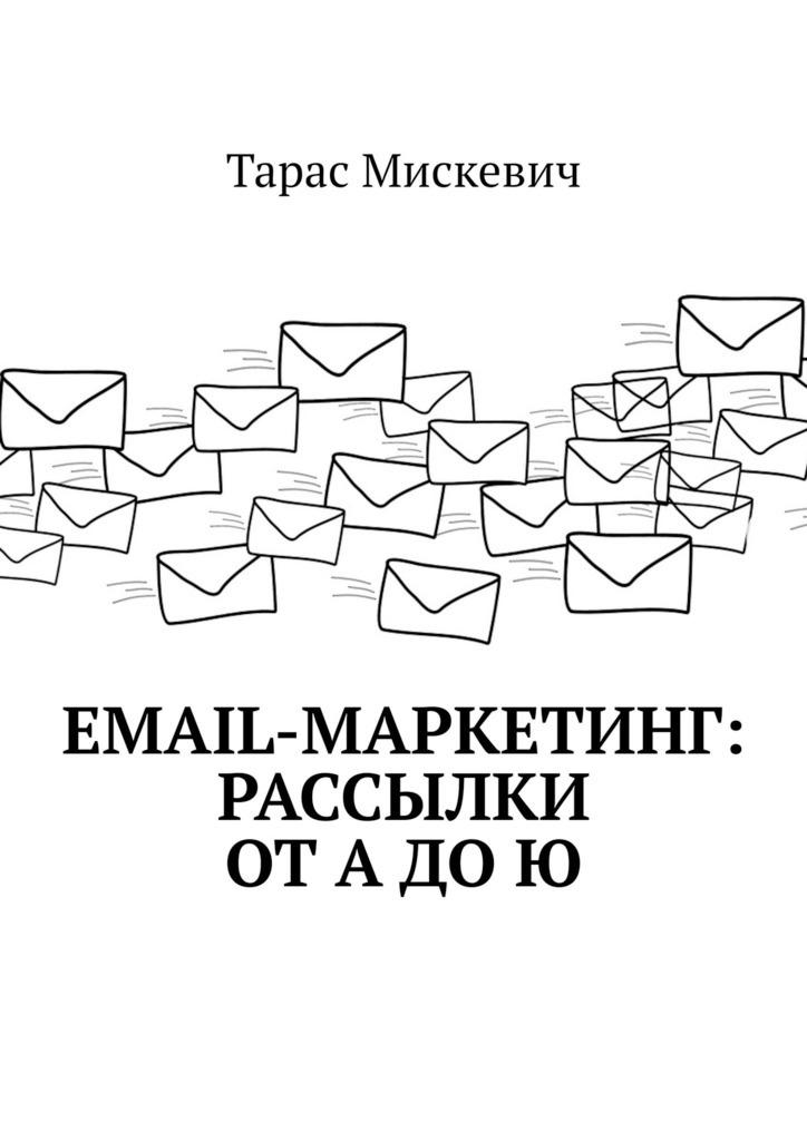 Книга Email-маркетинг: Рассылки отАдоЮ, автор: Тарас Мискевич