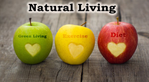 Natural living; Green Living,Exercises, Diets and Lifestyle Benefits