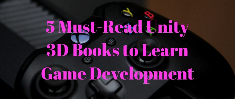 5 Must-Read Unity 3D Books to Learn Game Development – App Expanse