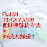 fujimiフェイスマスク定期便解約方法