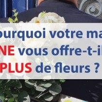 Pourquoi votre mari NE vous offre-t-il PLUS de fleurs ? --- 7 raisons ---